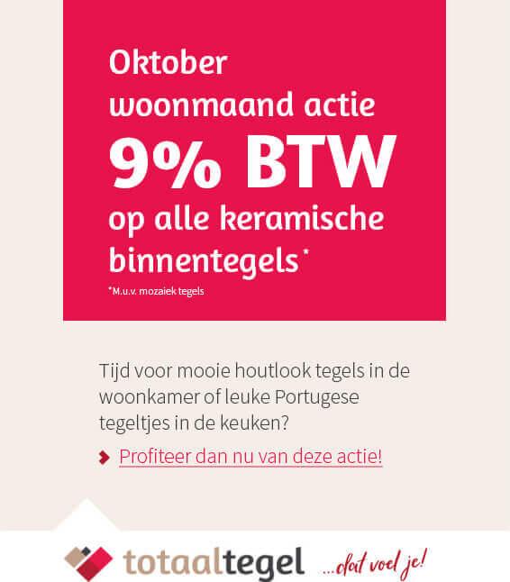 Oktober woonmaand actie 9% BTW op alle keramische binnentegels mu.u.v. mozaiek tegels
